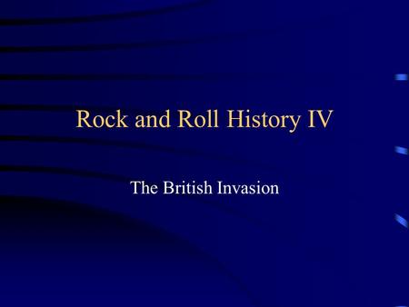 Rock and Roll History IV The British Invasion. British Bands discover Rock and Roll in the early 60s In 1961 when Brian Epstein discovered The Beatles.