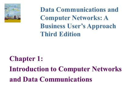 Chapter 1: Introduction to Computer Networks and Data Communications Data Communications and Computer Networks: A Business User's Approach Third Edition.