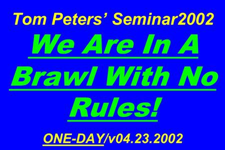 Tom Peters' Seminar2002 We Are In A Brawl With No Rules! <strong>ONE</strong>-DAY/v04.23.2002.