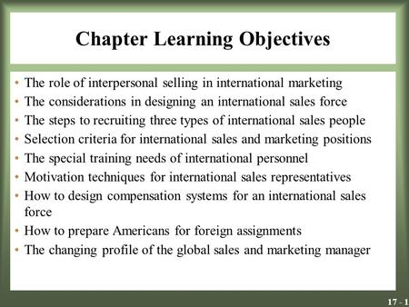 17 - 1 Chapter Learning Objectives The role of interpersonal selling in international marketing The considerations in designing an international sales.