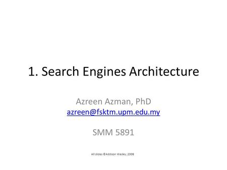 1. Search Engines Architecture Azreen Azman, PhD SMM 5891 All slides ©Addison Wesley, 2008.