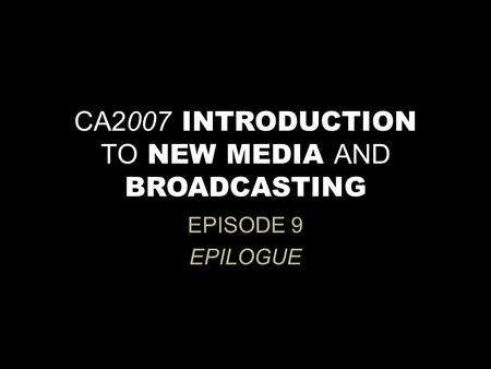 CA2007 INTRODUCTION TO NEW MEDIA AND BROADCASTING EPISODE 9 EPILOGUE.