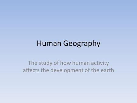 Human Geography The study of how human activity affects the development of the earth.