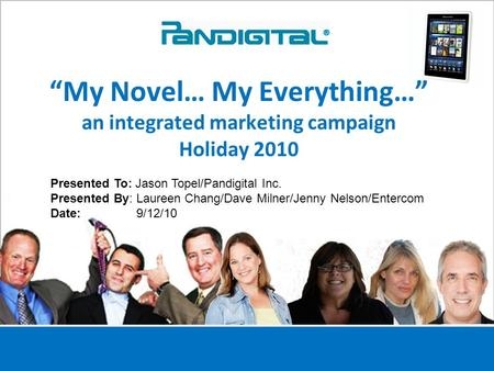 "1 ""My Novel… My Everything…"" an integrated marketing campaign Holiday 2010 Presented To: Jason Topel/Pandigital Inc. Presented By: Laureen Chang/Dave Milner/Jenny."