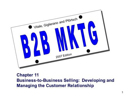 1 2007 Edition Vitale, Giglierano and Pförtsch Chapter 11 Business-to-Business Selling: Developing and Managing the Customer Relationship.