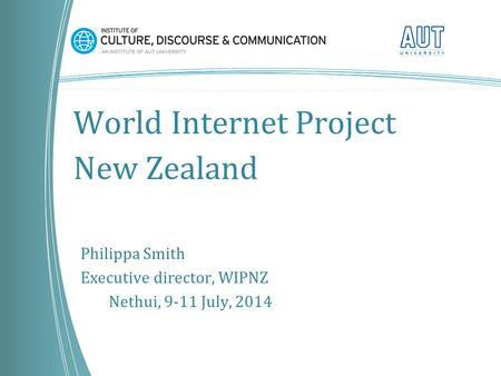 World Internet Project New Zealand Philippa Smith Executive director, WIPNZ Nethui, 9-11 July, 2014.