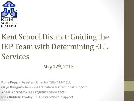 Kent School District: Guiding the IEP Team with Determining ELL Services May 12 th, 2012 Rona Popp - Assistant Director Title / LAP, ELL Gaye Bungart -