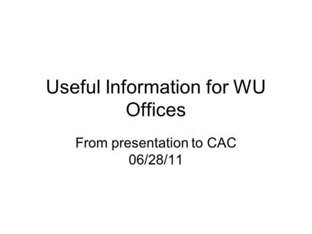 Useful Information for WU Offices From presentation to CAC 06/28/11.