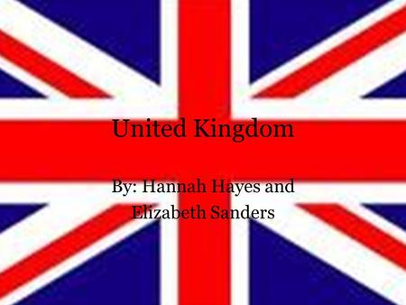 United Kingdom By: Hannah Hayes and Elizabeth Sanders.