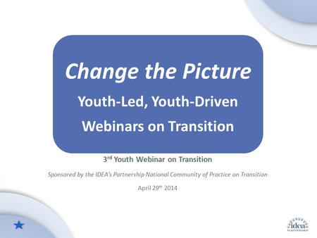 Leading by Convening: A Blueprint for Authentic Engagement (c) 2014 IDEA Partnership Change the Picture Youth-Led, Youth-Driven Webinars on Transition.