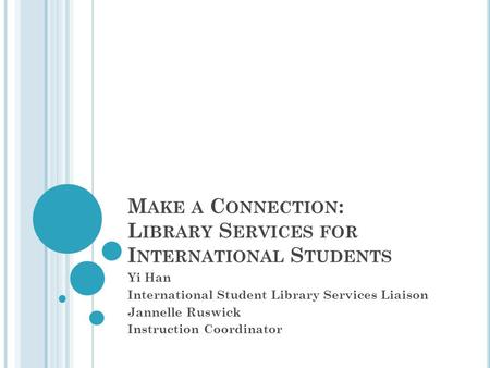 M AKE A C ONNECTION : L IBRARY S ERVICES FOR I NTERNATIONAL S TUDENTS Yi Han International Student Library Services Liaison Jannelle Ruswick Instruction.