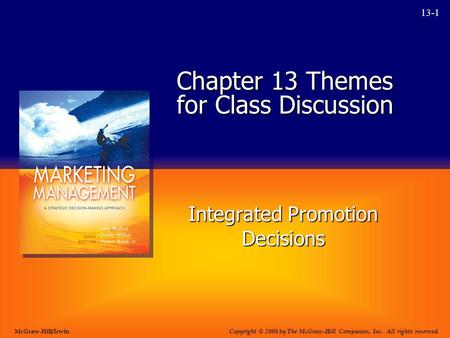 13-1 Chapter 13 Themes for Class Discussion Integrated Promotion Decisions Copyright © 2008 by The McGraw-Hill Companies, Inc. All rights reserved. McGraw-Hill/Irwin.