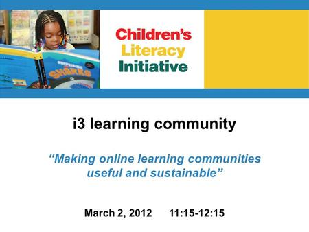 "I3 learning community ""Making online learning communities useful and sustainable"" March 2, 2012 11:15-12:15."