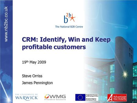 Www.nb2bc.co.uk CRM: Identify, Win and Keep profitable customers 19 th May 2009 Steve Orriss James Pennington.