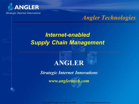 Copyright © Angler Web Services 2000 www.anglerwebservices.com Angler Technologies Internet-enabled Supply Chain Management ANGLER Strategic Internet.