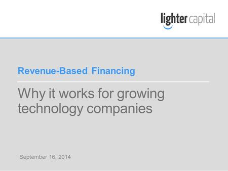 LIGHTER CAPITAL WEBINAR © COPYRIGHT 2014 Why it works for growing technology companies Revenue-Based Financing September 16, 2014.