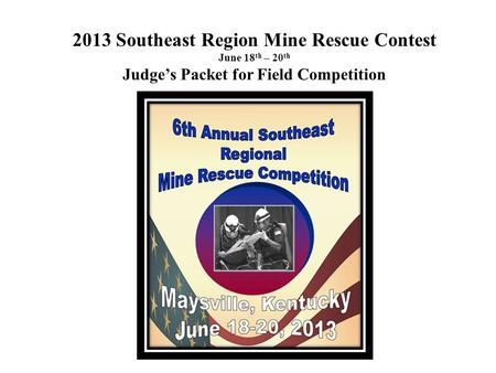 2013 Southeast Region Mine Rescue Contest June 18 th – 20 th Judge's Packet for Field Competition.