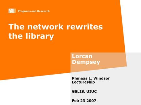 Programs and Research The network rewrites the library Lorcan Dempsey Phineas L. Windsor Lectureship GSLIS, UIUC Feb 23 2007.