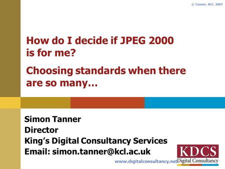 Www.digitalconsultancy.net © Tanner, KCL 2007 How do I decide if JPEG 2000 is for me? Choosing standards when there are so many… Simon Tanner Director.
