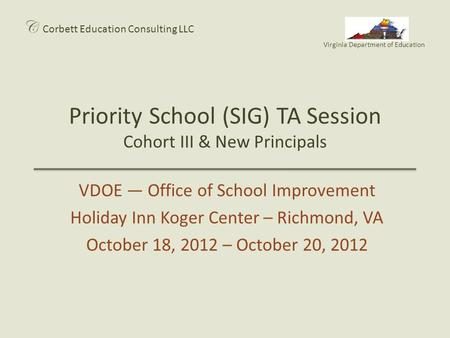 Priority School (SIG) TA Session Cohort III & New Principals C Corbett Education Consulting LLC Virginia Department of Education VDOE — Office of School.