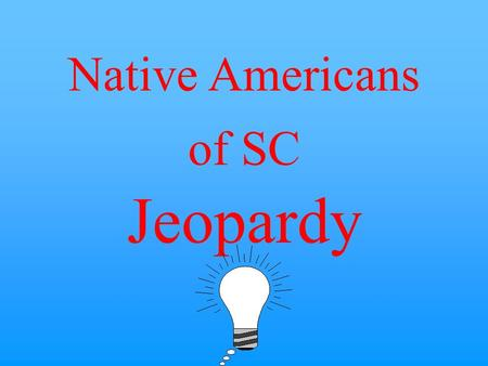 Native Americans of SC Jeopardy $10 $20 $30 $40 $50 $20 $30 $40 $50 $30 $20 $40 $50 $20 $30 $40 $50 $20 $30 $40 $50 Catawba Of SC Yemassee Of SC Review.