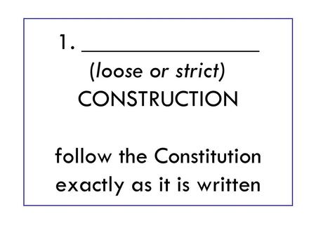 1. _______________ (loose or strict) CONSTRUCTION follow the Constitution exactly as it is written.