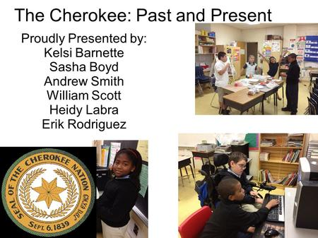 The Cherokee: Past and Present Proudly Presented by: Kelsi Barnette Sasha Boyd Andrew Smith William Scott Heidy Labra Erik Rodriguez.