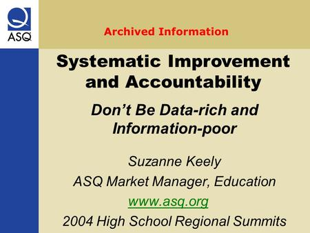 Suzanne Keely ASQ Market Manager, Education www.asq.org 2004 High School Regional Summits Systematic Improvement and Accountability Don't Be Data-rich.