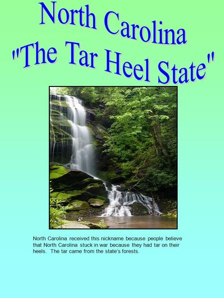 North Carolina received this nickname because people believe that North Carolina stuck in war because they had tar on their heels. The tar came from the.