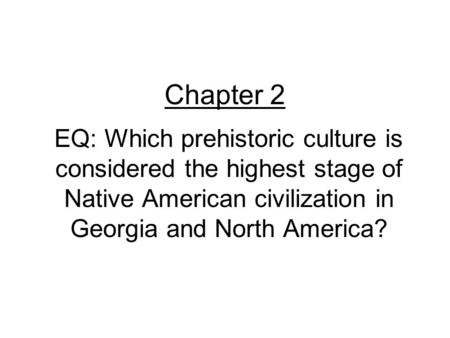 Chapter 2 EQ: Which prehistoric culture is considered the highest stage of Native American civilization in Georgia and North America?