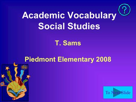 To Next Slide Academic Vocabulary Social Studies T. Sams Piedmont Elementary 2008.