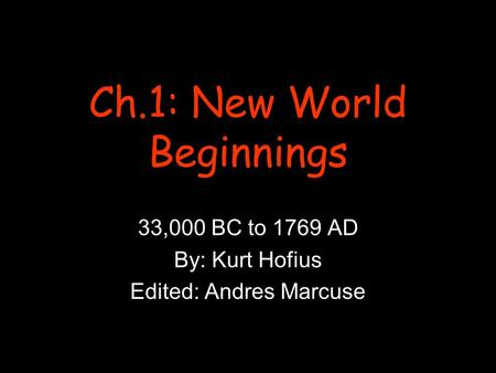 Ch.1: New World Beginnings 33,000 BC to 1769 AD By: Kurt Hofius Edited: Andres Marcuse.