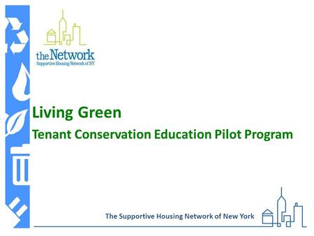 Living Green Tenant Conservation Education Pilot Program The Supportive Housing Network of New York.