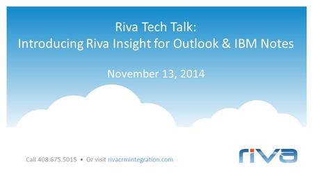 Riva Tech Talk: Introducing Riva Insight for Outlook & IBM Notes November 13, 2014 Call 408.675.5015 Or visit rivacrmintegration.com.