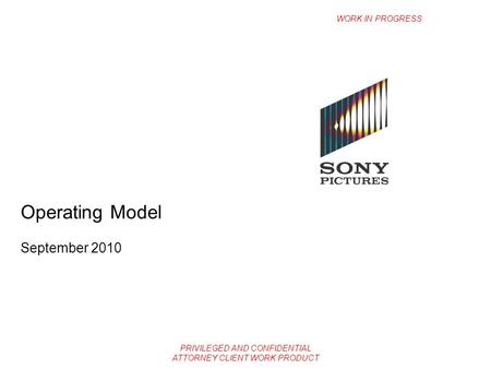 PRIVILEGED AND CONFIDENTIAL ATTORNEY CLIENT WORK PRODUCT Operating Model September 2010 WORK IN PROGRESS.