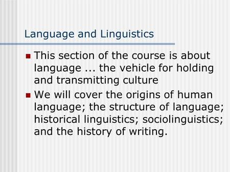 <strong>Language</strong> and Linguistics This section of the course is about <strong>language</strong>... the vehicle for holding and transmitting culture We will cover the origins of.
