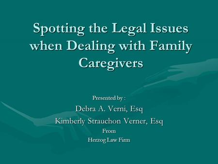 Spotting the Legal Issues when Dealing with Family Caregivers Presented by : Debra A. Verni, Esq Kimberly Strauchon Verner, Esq From Herzog Law Firm.