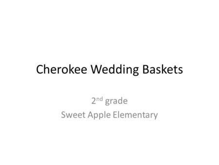Cherokee Wedding Baskets 2 nd grade Sweet Apple Elementary.