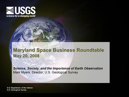 U.S. Department of the Interior U.S. Geological Survey Maryland Space Business Roundtable May 20, 2008 Science, Society, and the Importance of Earth Observation.
