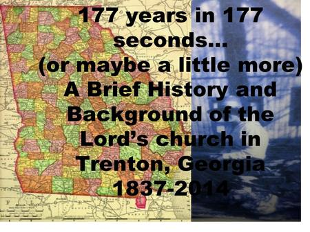 177 years in 177 seconds… (or maybe a little more) A Brief History and Background of the Lord's church in Trenton, Georgia 1837-2014.