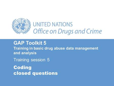 Coding closed questions Training session 5 GAP Toolkit 5 Training in basic drug abuse data management and analysis.