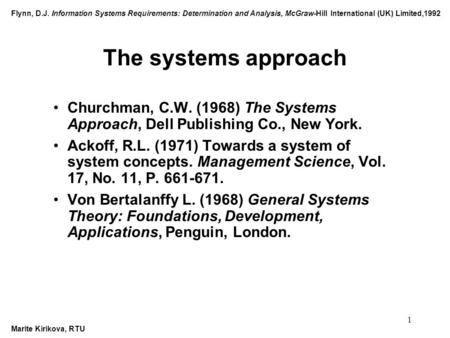 Flynn, D.J. Information Systems Requirements: Determination and Analysis, McGraw-Hill International (UK) Limited,1992 Marite Kirikova, RTU 1 The systems.