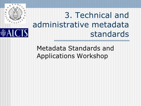 3. Technical and administrative metadata standards Metadata Standards and Applications Workshop.