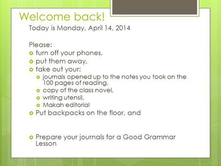 Welcome back! Today is Monday, April 14, 2014 Please:  turn off your phones,  put them away,  take out your:  journals opened up to the notes you took.