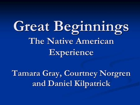 Great Beginnings The Native American Experience Tamara Gray, Courtney Norgren and Daniel Kilpatrick.