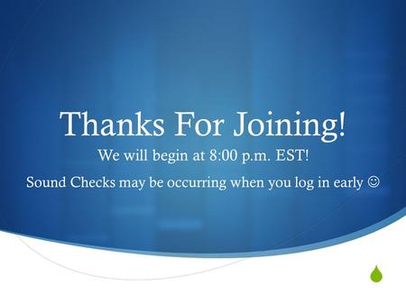  Thanks For Joining! We will begin at 8:00 p.m. EST! Sound Checks may be occurring when you log in early.