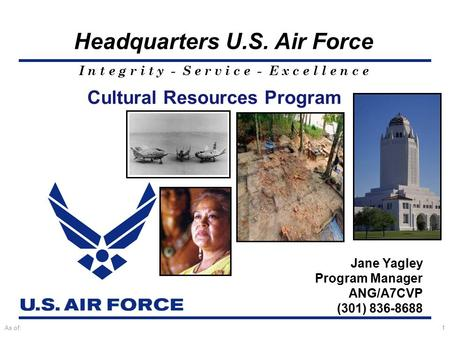 I n t e g r i t y - S e r v i c e - E x c e l l e n c e Headquarters U.S. Air Force As of:1 Jane Yagley Program Manager ANG/A7CVP (301) 836-8688 Cultural.
