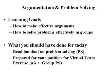 Learning Goals –How to make effective arguments –How to solve problems effectively in groups What you should have done for today –Read handout on problem.