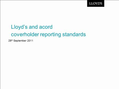 29 th September 2011 coverholder reporting standards Lloyd's and acord.