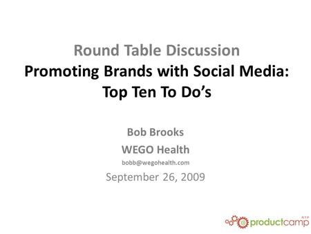 Round Table Discussion Promoting Brands with Social Media: Top Ten To Do's Bob Brooks WEGO Health September 26, 2009.